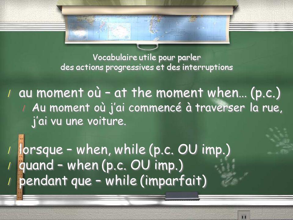 Vocabulaire utile pour parler des actions progressives et des interruptions / au moment où – at the moment when… (p.c.) / Au moment où jai commencé à traverser la rue, jai vu une voiture.