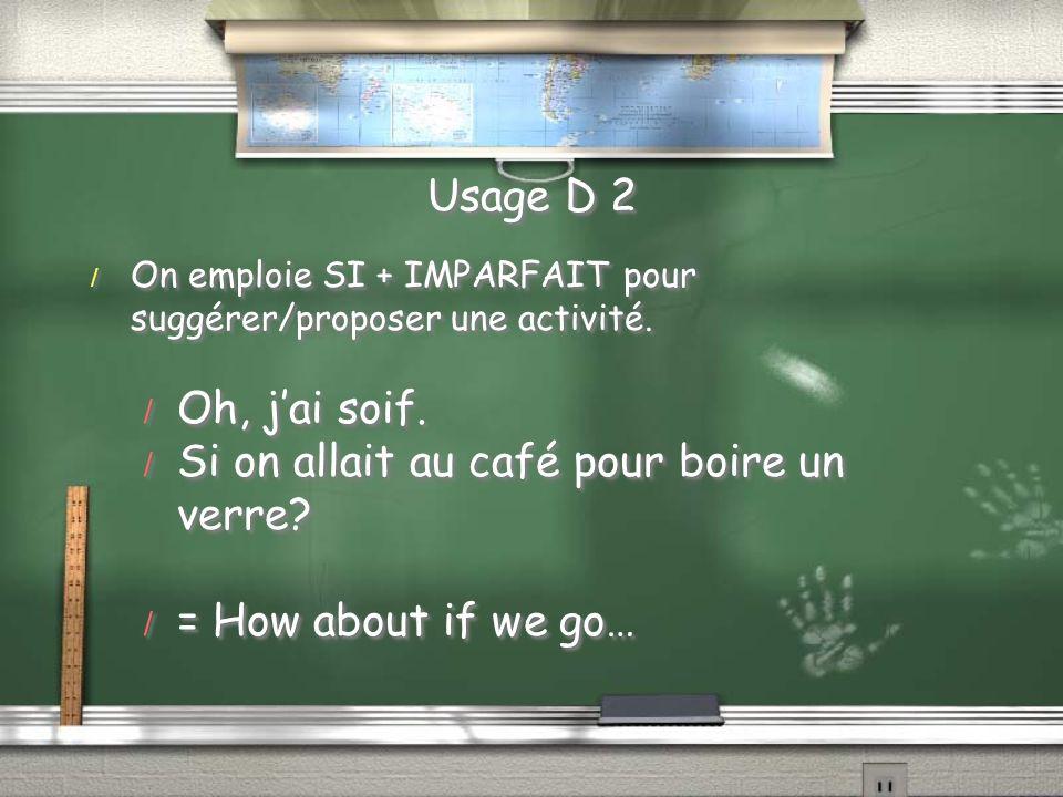 Usage D 2 / On emploie SI + IMPARFAIT pour suggérer/proposer une activité. / Oh, jai soif. / Si on allait au café pour boire un verre? / = How about i