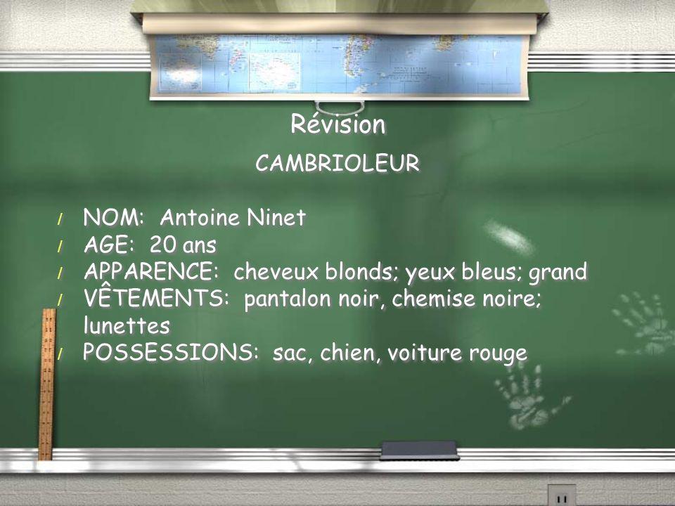 Révision CAMBRIOLEUR / NOM: Antoine Ninet / AGE: 20 ans / APPARENCE: cheveux blonds; yeux bleus; grand / VÊTEMENTS: pantalon noir, chemise noire; lunettes / POSSESSIONS: sac, chien, voiture rouge CAMBRIOLEUR / NOM: Antoine Ninet / AGE: 20 ans / APPARENCE: cheveux blonds; yeux bleus; grand / VÊTEMENTS: pantalon noir, chemise noire; lunettes / POSSESSIONS: sac, chien, voiture rouge