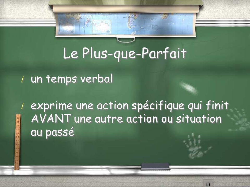 Le Plus-que-Parfait / un temps verbal / exprime une action spécifique qui finit AVANT une autre action ou situation au passé / un temps verbal / exprime une action spécifique qui finit AVANT une autre action ou situation au passé