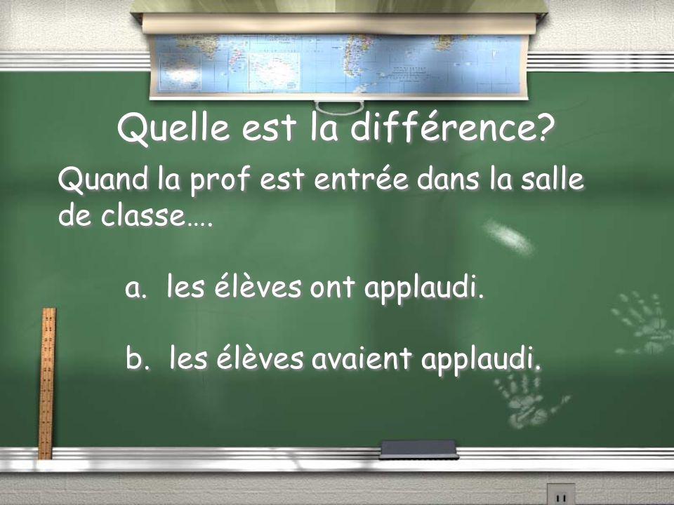 Quelle est la différence? Quand la prof est entrée dans la salle de classe…. a. les élèves ont applaudi. b. les élèves avaient applaudi. Quand la prof