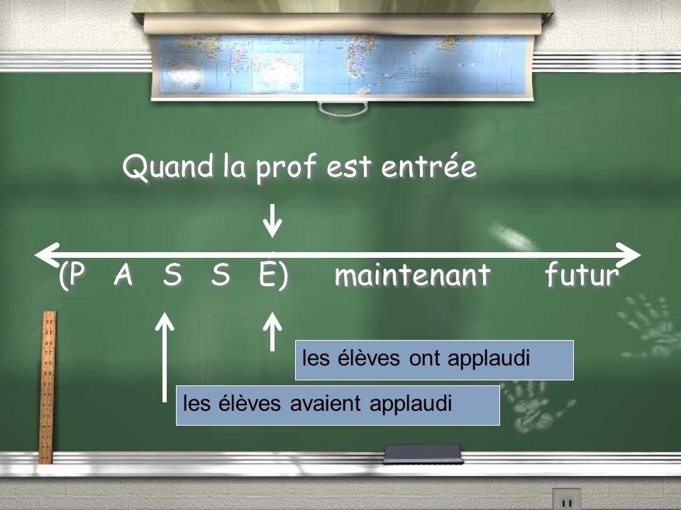 Quand la prof est entrée (P A S S É) maintenant futur Quand la prof est entrée (P A S S É) maintenant futur les élèves ont applaudi les élèves avaient applaudi