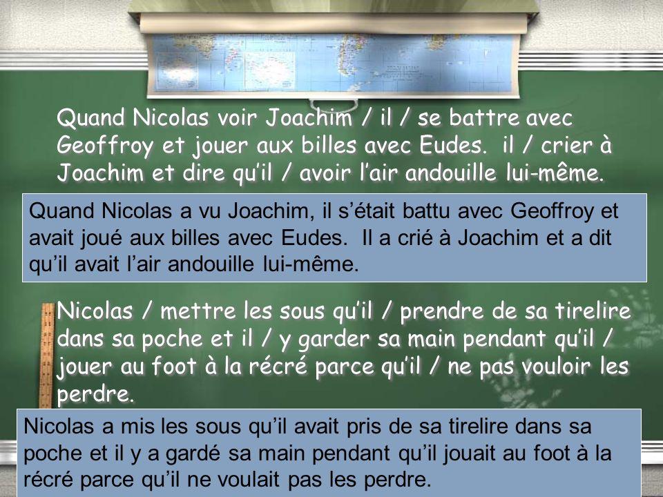 Quand Nicolas voir Joachim / il / se battre avec Geoffroy et jouer aux billes avec Eudes. il / crier à Joachim et dire quil / avoir lair andouille lui