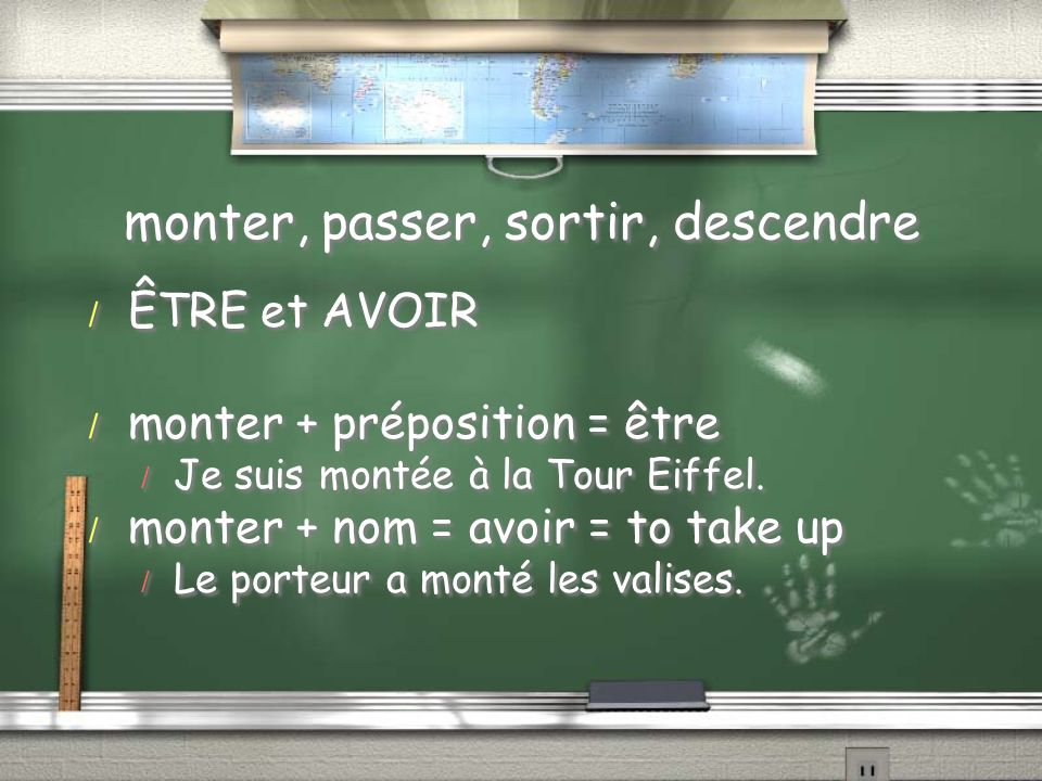monter, passer, sortir, descendre / ÊTRE et AVOIR / monter + préposition = être / Je suis montée à la Tour Eiffel. / monter + nom = avoir = to take up
