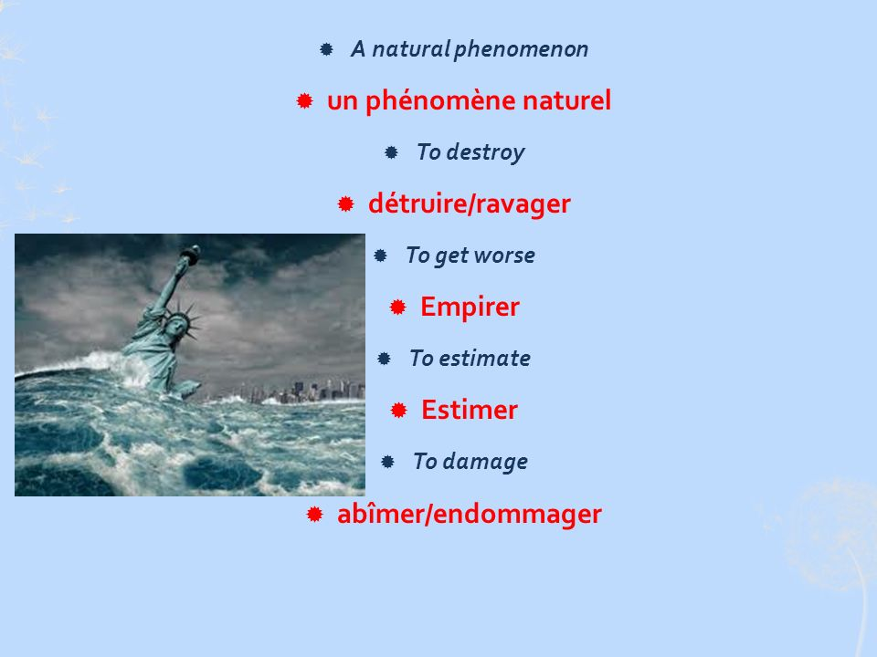 A natural phenomenon un phénomène naturel To destroy détruire/ravager To get worse Empirer To estimate Estimer To damage abîmer/endommager