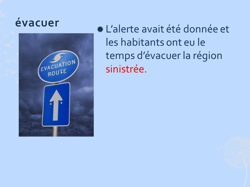 évacuer Lalerte avait été donnée et les habitants ont eu le temps dévacuer la région sinistrée.