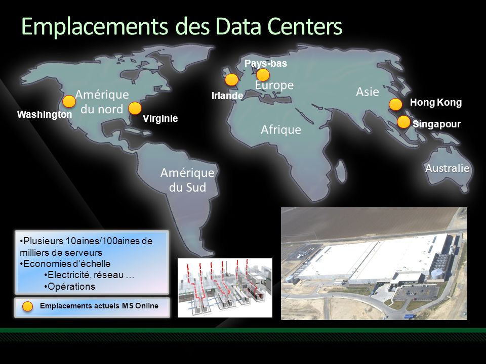 Emplacements des Data Centers Australie Washington Virginie Irlande Pays-bas Hong Kong Singapour Emplacements actuels MS Online $2.3 billion investment building data centers Currently 13 global data centers that use 70 megawatts of power.