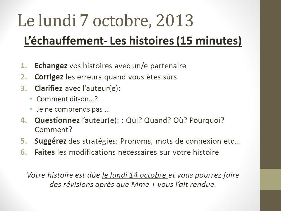Le lundi 7 octobre, 2013 Léchauffement- Les histoires (15 minutes) 1.Echangez vos histoires avec un/e partenaire 2.Corrigez les erreurs quand vous êtes sûrs 3.Clarifiez avec lauteur(e): Comment dit-on….