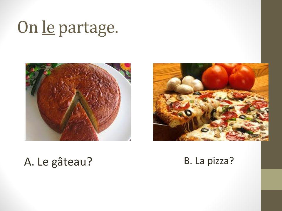 On le partage. A. Le gâteau? B. La pizza?