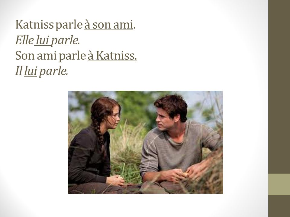 Katniss parle à son ami. Elle lui parle. Son ami parle à Katniss. Il lui parle.
