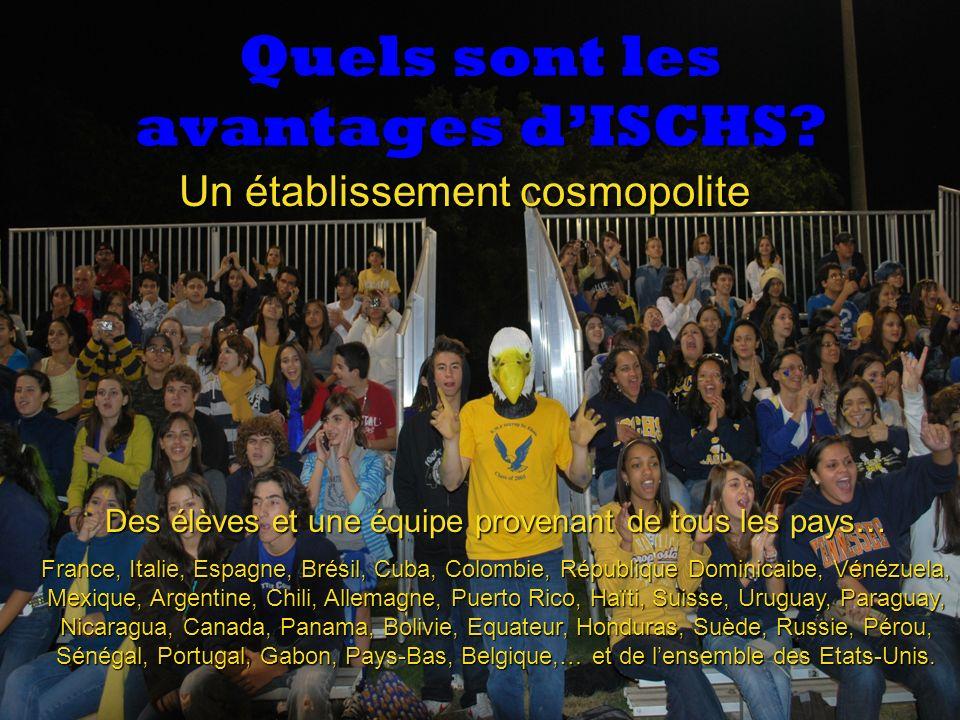 Quels sont les avantages dISCHS? Un établissement cosmopolite Des élèves et une équipe provenant de tous les pays… France, Italie, Espagne, Brésil, Cu