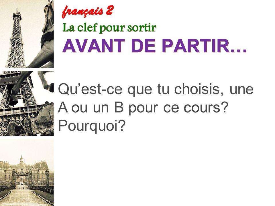 français 2 La clef pour sortir AVANT DE PARTIR… 1.Quest-ce que tu choisis, une A ou un B pour ce cours.
