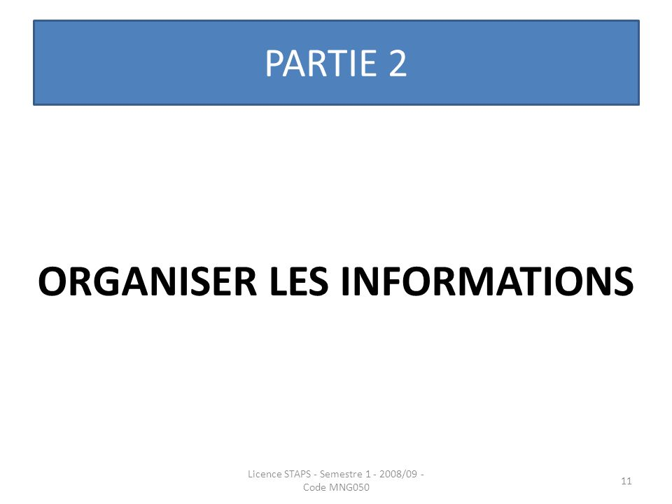 PARTIE 2 ORGANISER LES INFORMATIONS Licence STAPS - Semestre 1 - 2008/09 - Code MNG050 11