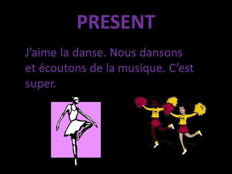 PRESENT Jaime la danse. Nous dansons et écoutons de la musique. Cest super.