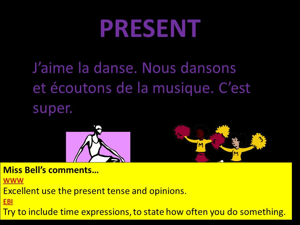 PRESENT Miss Bells comments… WWW Excellent use the present tense and opinions. EBI Try to include time expressions, to state how often you do somethin