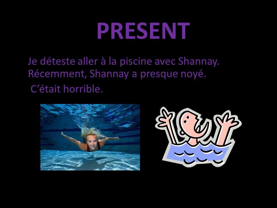 Je déteste aller à la piscine avec Shannay. Récemment, Shannay a presque noyé. Cétait horrible. PRESENT