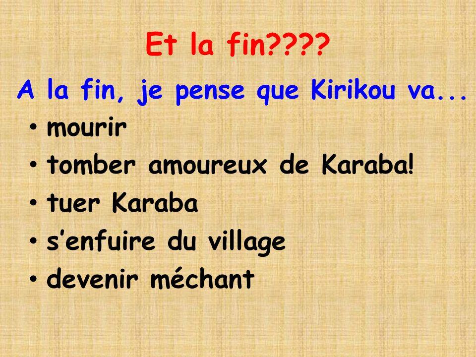 Et la fin???? mourir tomber amoureux de Karaba! tuer Karaba senfuire du village devenir méchant A la fin, je pense que Kirikou va...