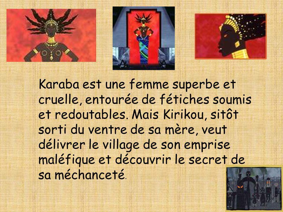 Karaba est une femme superbe et cruelle, entourée de fétiches soumis et redoutables. Mais Kirikou, sitôt sorti du ventre de sa mère, veut délivrer le