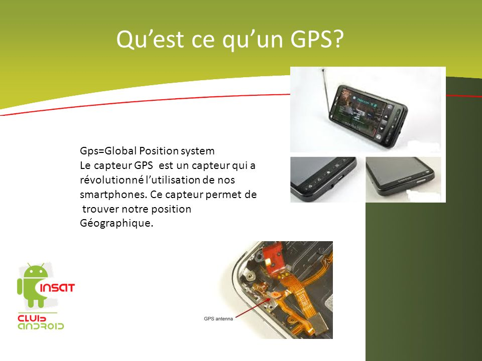 Quest ce quun GPS? Gps=Global Position system Le capteur GPS est un capteur qui a révolutionné lutilisation de nos smartphones. Ce capteur permet de t