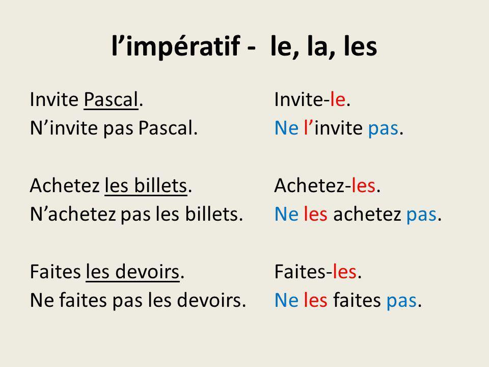 limpératif - le, la, les Invite Pascal.Invite-le. Ninvite pas Pascal.Ne linvite pas. Achetez les billets.Achetez-les. Nachetez pas les billets.Ne les