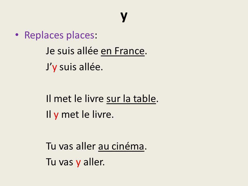 y Replaces places: Je suis allée en France. Jy suis allée. Il met le livre sur la table. Il y met le livre. Tu vas aller au cinéma. Tu vas y aller.