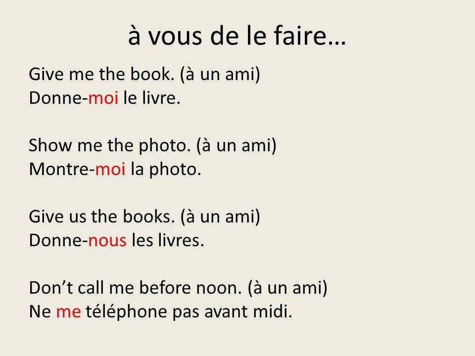 à vous de le faire… Give me the book. (à un ami) Donne-moi le livre. Show me the photo. (à un ami) Montre-moi la photo. Give us the books. (à un ami)