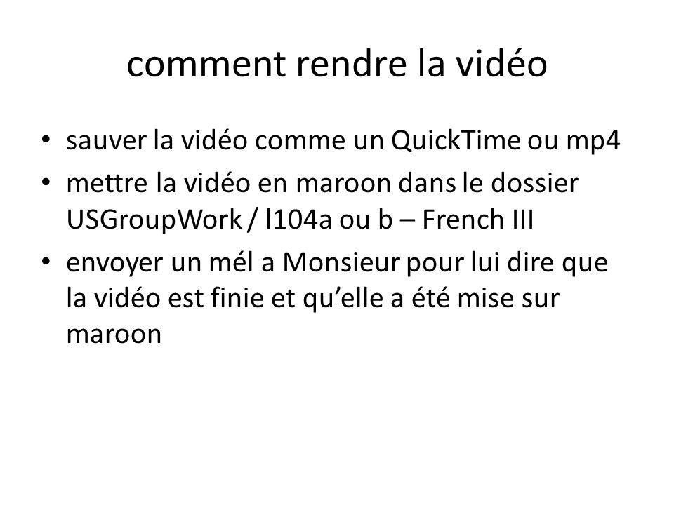 comment rendre la vidéo sauver la vidéo comme un QuickTime ou mp4 mettre la vidéo en maroon dans le dossier USGroupWork / l104a ou b – French III envo