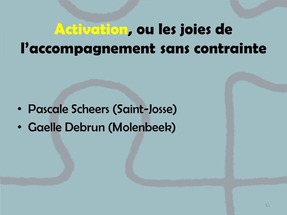 Activation, ou les joies de laccompagnement sans contrainte Pascale Scheers (Saint-Josse) Gaelle Debrun (Molenbeek) 12