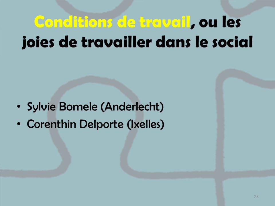 Conditions de travail, ou les joies de travailler dans le social Sylvie Bomele (Anderlecht) Corenthin Delporte (Ixelles) 23