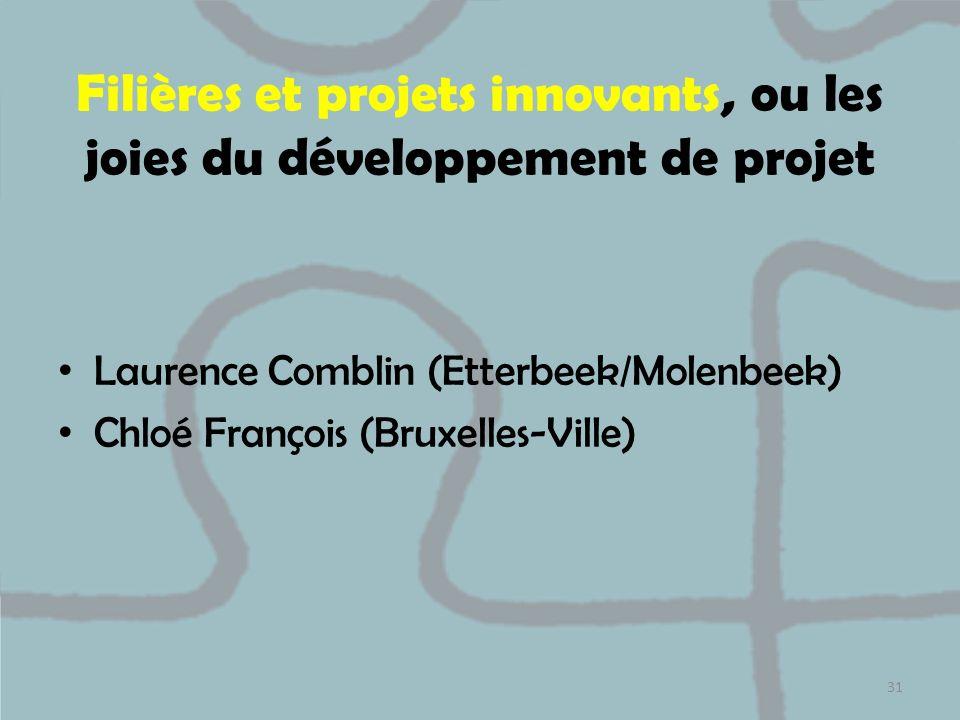 Filières et projets innovants, ou les joies du développement de projet Laurence Comblin (Etterbeek/Molenbeek) Chloé François (Bruxelles-Ville) 31