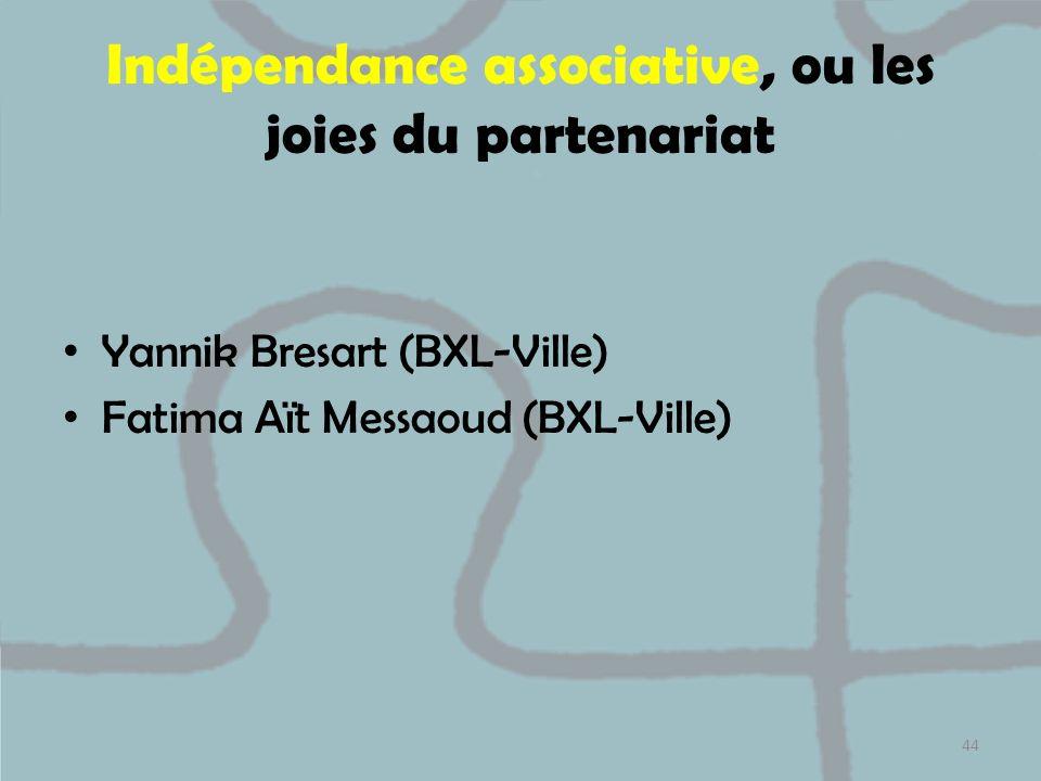 Indépendance associative, ou les joies du partenariat Yannik Bresart (BXL-Ville) Fatima Aït Messaoud (BXL-Ville) 44