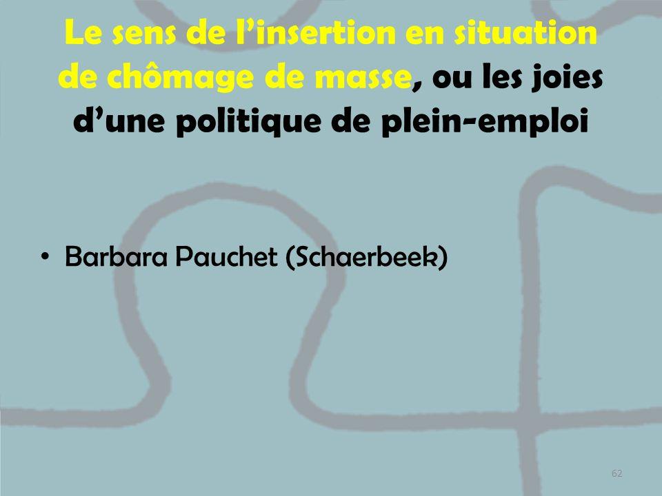 Le sens de linsertion en situation de chômage de masse, ou les joies dune politique de plein-emploi Barbara Pauchet (Schaerbeek) 62
