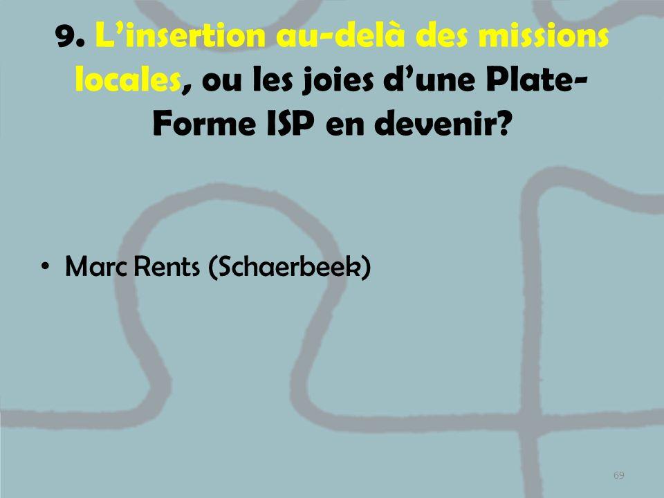 9. Linsertion au-delà des missions locales, ou les joies dune Plate- Forme ISP en devenir? Marc Rents (Schaerbeek) 69