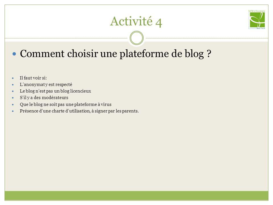 Activité 4 Comment choisir une plateforme de blog ? Il faut voir si: Lanonymat y est respecté Le blog nest pas un blog licencieux Sil y a des modérate