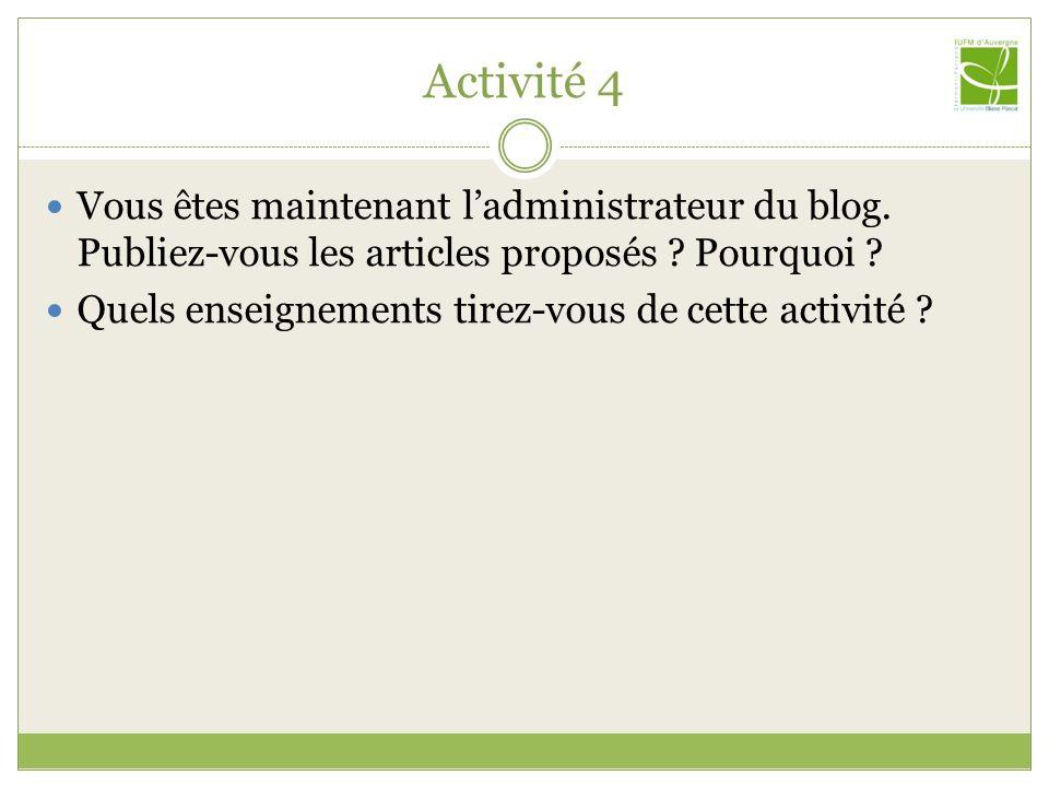 Activité 4 Vous êtes maintenant ladministrateur du blog. Publiez-vous les articles proposés ? Pourquoi ? Quels enseignements tirez-vous de cette activ