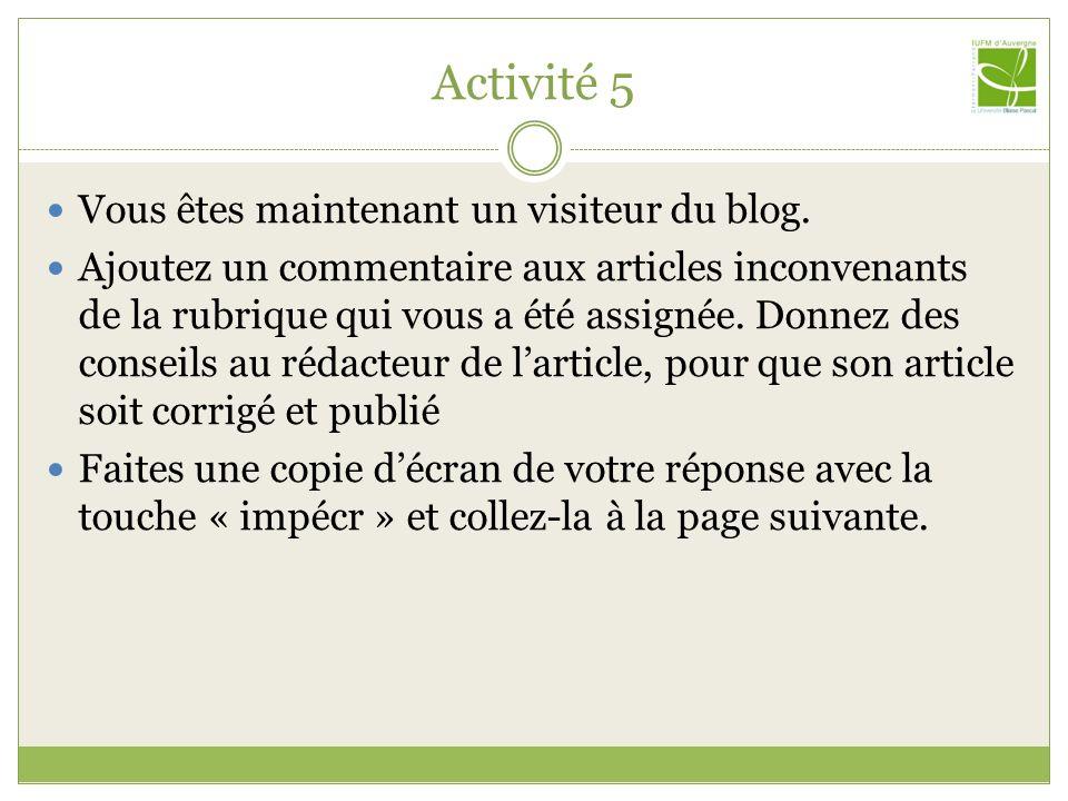 Activité 5 Vous êtes maintenant un visiteur du blog. Ajoutez un commentaire aux articles inconvenants de la rubrique qui vous a été assignée. Donnez d