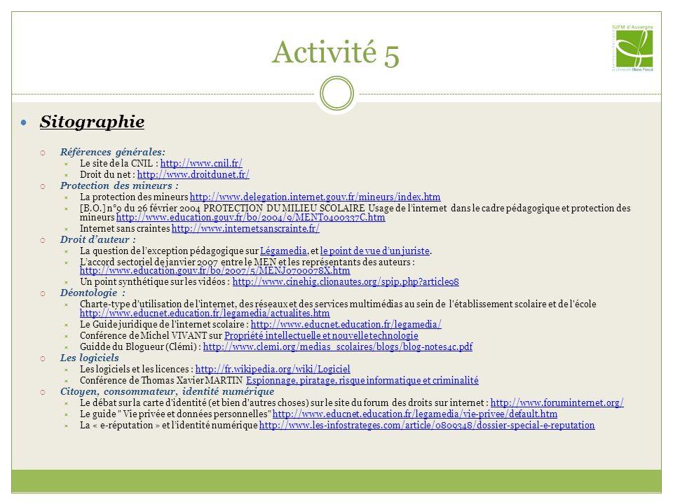 Activité 5 Sitographie Références générales: Le site de la CNIL : http://www.cnil.fr/http://www.cnil.fr/ Droit du net : http://www.droitdunet.fr/http: