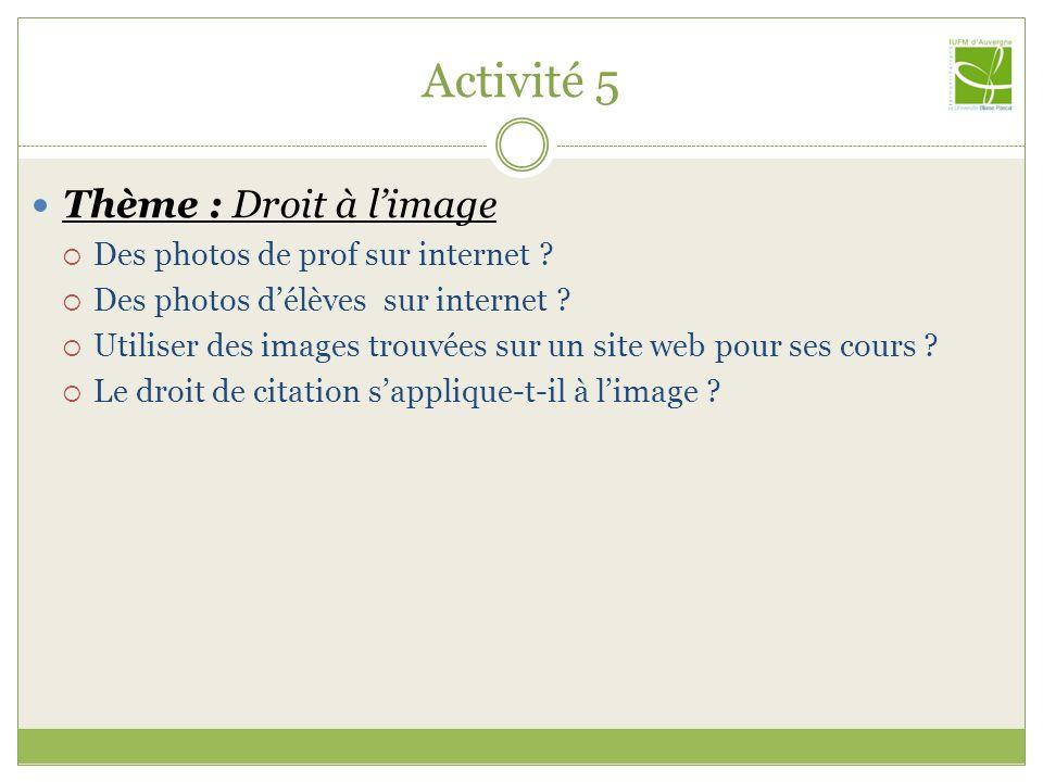 Activité 5 Thème : Droit à limage Des photos de prof sur internet ? Des photos délèves sur internet ? Utiliser des images trouvées sur un site web pou