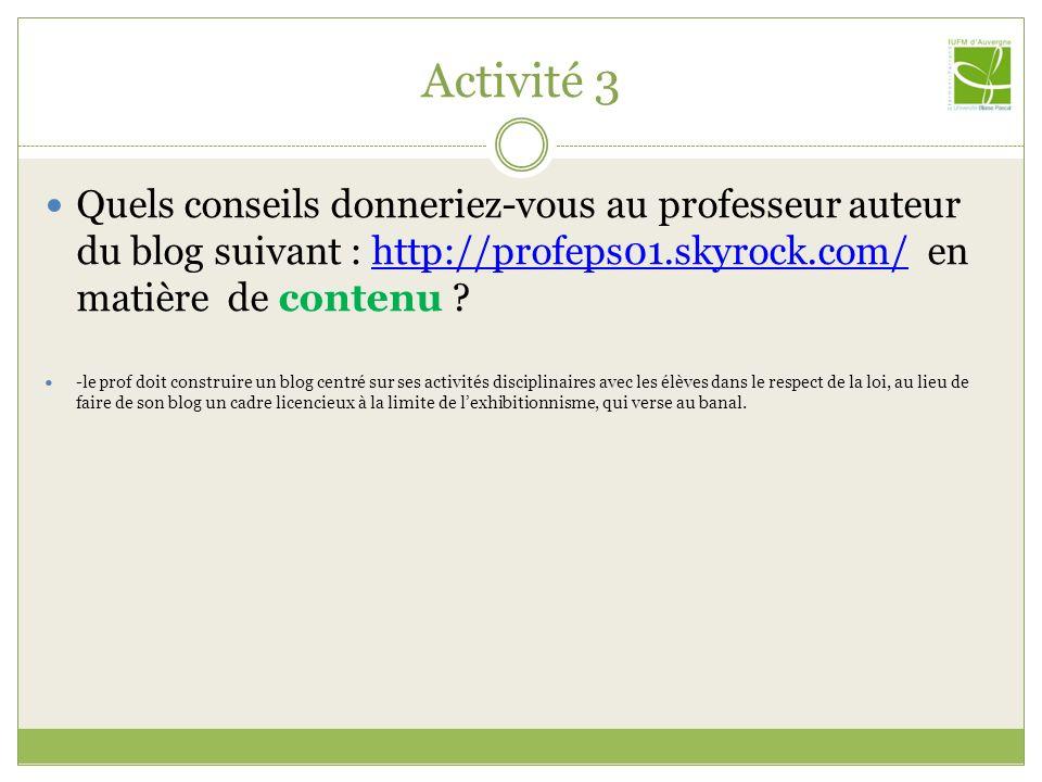 Activité 3 Quels conseils donneriez-vous au professeur auteur du blog suivant : http://profeps01.skyrock.com/ en matière de contenu ?http://profeps01.