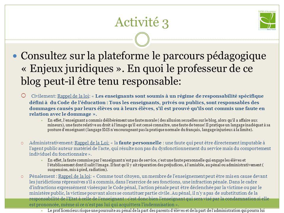 Activité 5 Sitographie Références générales: Le site de la CNIL : http://www.cnil.fr/http://www.cnil.fr/ Droit du net : http://www.droitdunet.fr/http://www.droitdunet.fr/ Protection des mineurs : La protection des mineurs http://www.delegation.internet.gouv.fr/mineurs/index.htmhttp://www.delegation.internet.gouv.fr/mineurs/index.htm [B.O.] n°9 du 26 février 2004 PROTECTION DU MILIEU SCOLAIRE Usage de linternet dans le cadre pédagogique et protection des mineurs http://www.education.gouv.fr/bo/2004/9/MENT0400337C.htmhttp://www.education.gouv.fr/bo/2004/9/MENT0400337C.htm Internet sans craintes http://www.internetsanscrainte.fr/http://www.internetsanscrainte.fr/ Droit dauteur : La question de lexception pédagogique sur Légamedia, et le point de vue dun juriste.Légamediale point de vue dun juriste Laccord sectoriel de janvier 2007 entre le MEN et les représentants des auteurs : http://www.education.gouv.fr/bo/2007/5/MENJ0700078X.htm http://www.education.gouv.fr/bo/2007/5/MENJ0700078X.htm Un point synthétique sur les vidéos : http://www.cinehig.clionautes.org/spip.php?article98http://www.cinehig.clionautes.org/spip.php?article98 Déontologie : Charte-type d utilisation de l internet, des réseaux et des services multimédias au sein de l établissement scolaire et de l école http://www.educnet.education.fr/legamedia/actualites.htm http://www.educnet.education.fr/legamedia/actualites.htm Le Guide juridique de l internet scolaire : http://www.educnet.education.fr/legamedia/http://www.educnet.education.fr/legamedia/ Conférence de Michel VIVANT sur Propriété intellectuelle et nouvelle technologiePropriété intellectuelle et nouvelle technologie Guidde du Blogueur (Clémi) : http://www.clemi.org/medias_scolaires/blogs/blog-notes4c.pdfhttp://www.clemi.org/medias_scolaires/blogs/blog-notes4c.pdf Les logiciels Les logiciels et les licences : http://fr.wikipedia.org/wiki/Logicielhttp://fr.wikipedia.org/wiki/Logiciel Conférence de Thomas Xavier MARTIN Espionnage, piratage, risque infor