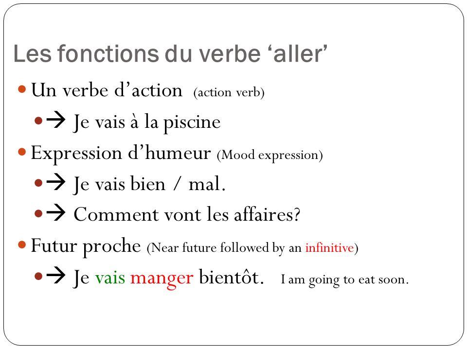 Les fonctions du verbe aller Un verbe daction (action verb) Je vais à la piscine Expression dhumeur (Mood expression) Je vais bien / mal. Comment vont