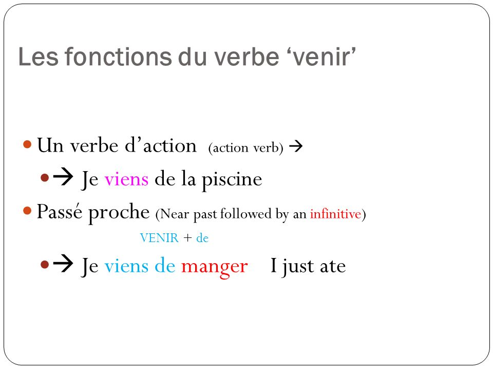 Les fonctions du verbe venir Un verbe daction (action verb) Je viens de la piscine Passé proche (Near past followed by an infinitive) VENIR + de Je vi