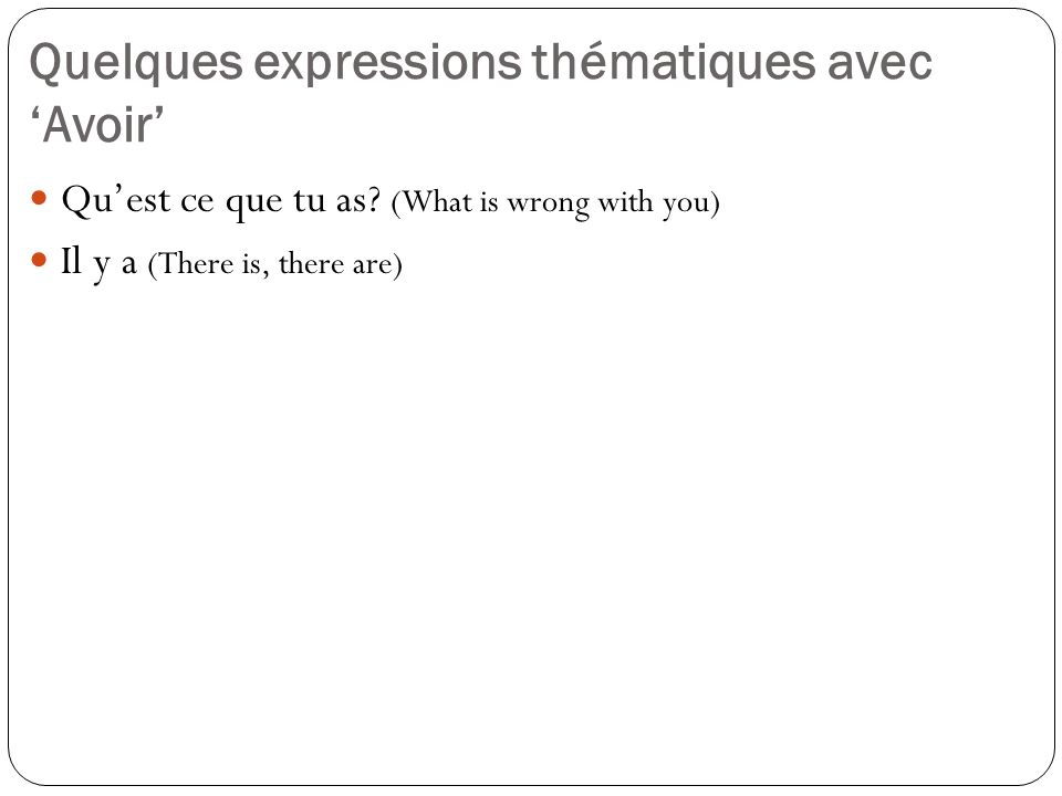 Quelques expressions thématiques avec Avoir Quest ce que tu as? (What is wrong with you) Il y a (There is, there are)