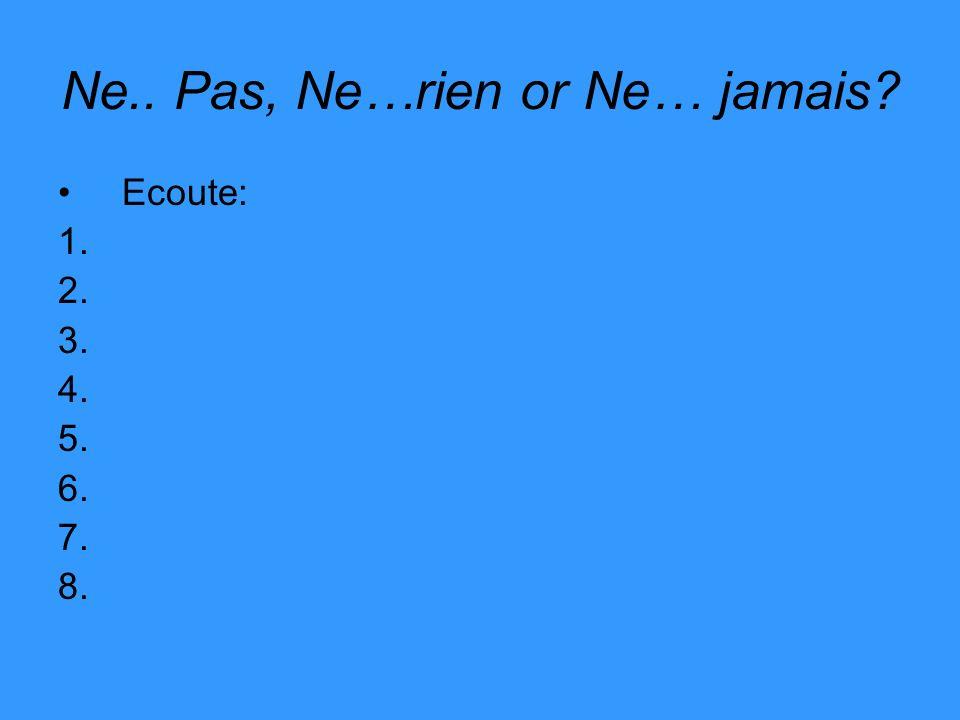 Ne.. Pas, Ne…rien or Ne… jamais? Ecoute: 1. 2. 3. 4. 5. 6. 7. 8.