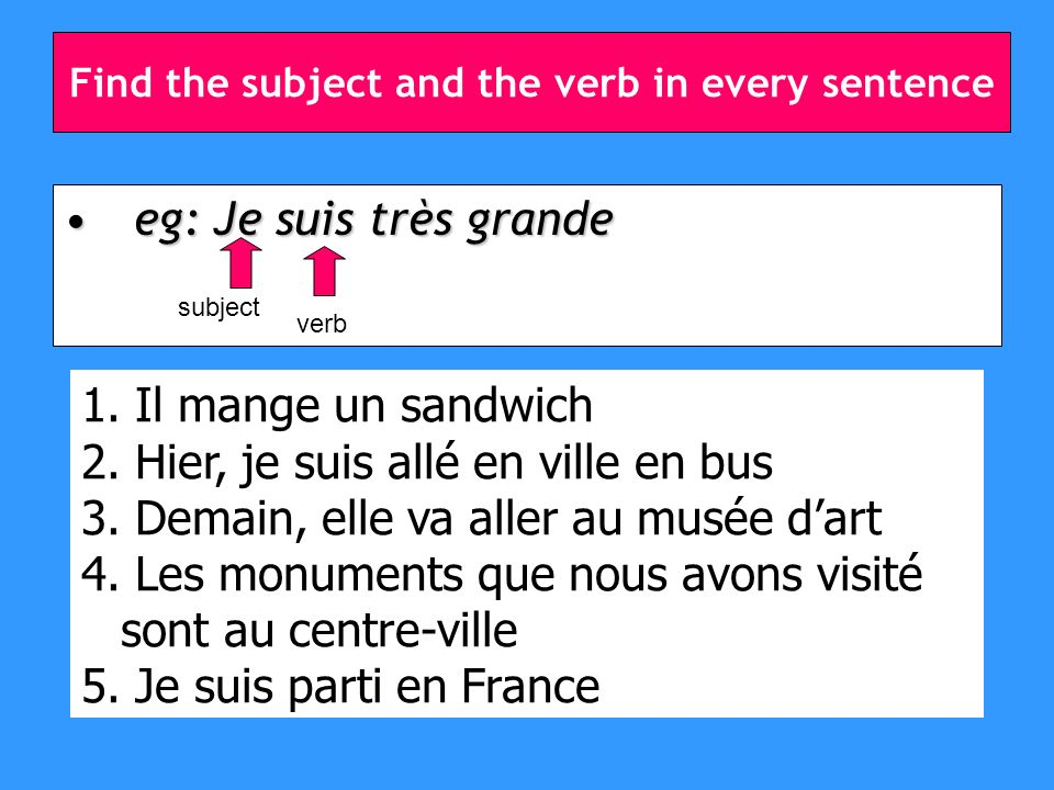 Find the subject and the verb in every sentence eg: Je suis très grandeeg: Je suis très grande subject verb 1.
