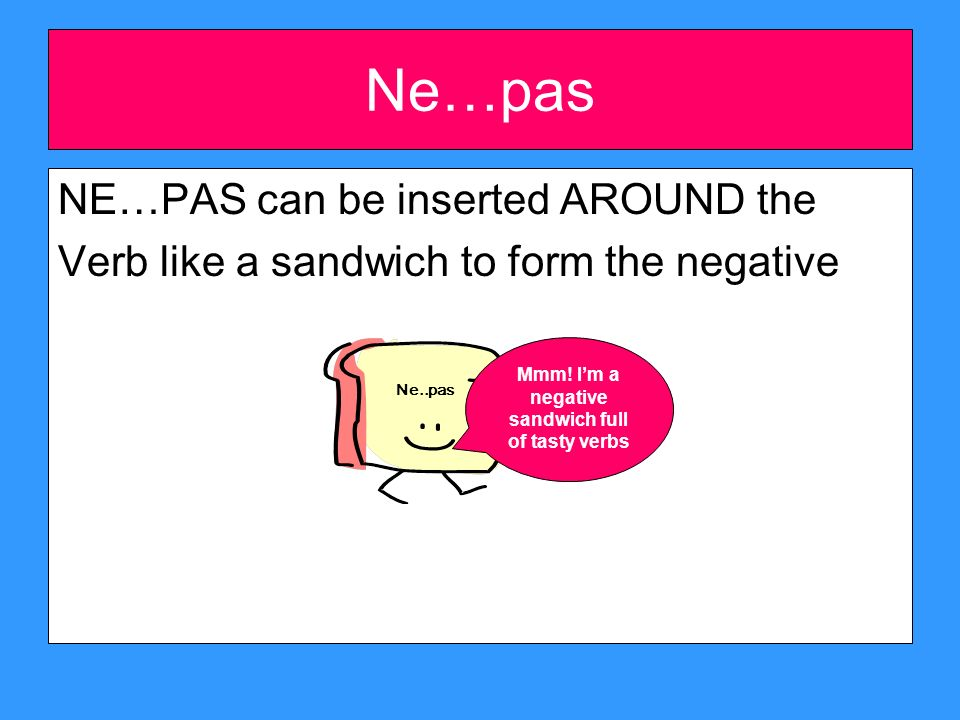 Ne…pas NE…PAS can be inserted AROUND the Verb like a sandwich to form the negative Ne..pas Mmm.