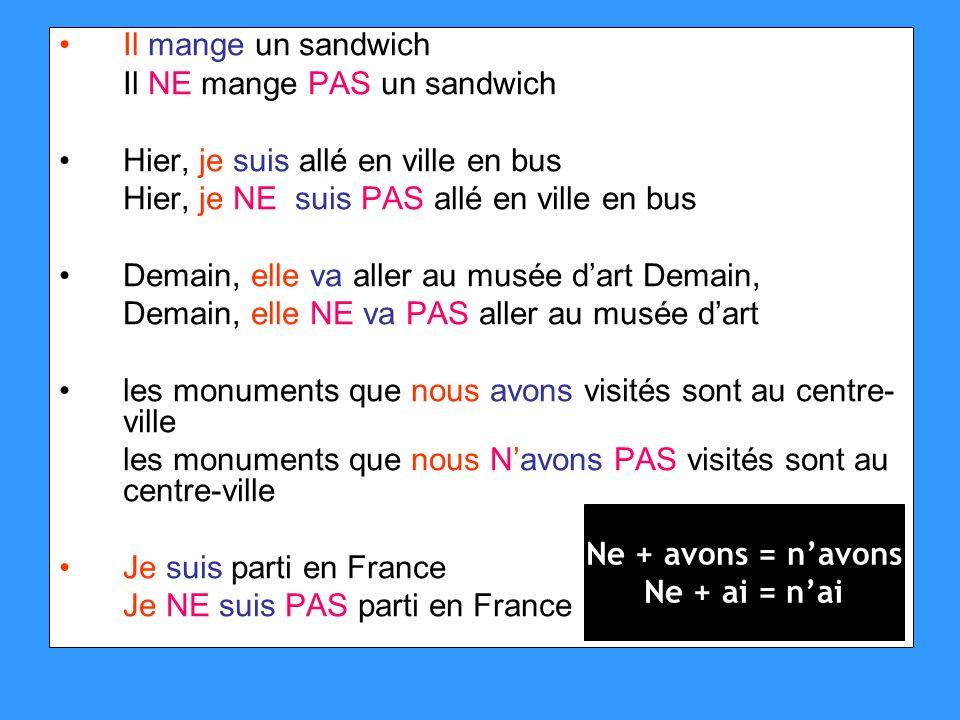Il mange un sandwich Il NE mange PAS un sandwich Hier, je suis allé en ville en bus Hier, je NE suis PAS allé en ville en bus Demain, elle va aller au musée dart Demain, Demain, elle NE va PAS aller au musée dart les monuments que nous avons visités sont au centre- ville les monuments que nous Navons PAS visités sont au centre-ville Je suis parti en France Je NE suis PAS parti en France Ne + avons = navons Ne + ai = nai