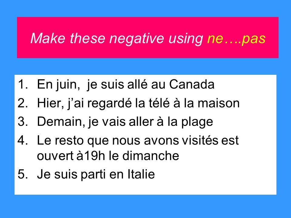 Make these negative using ne….pas 1.En juin, je suis allé au Canada 2.Hier, jai regardé la télé à la maison 3.Demain, je vais aller à la plage 4.Le resto que nous avons visités est ouvert à19h le dimanche 5.Je suis parti en Italie