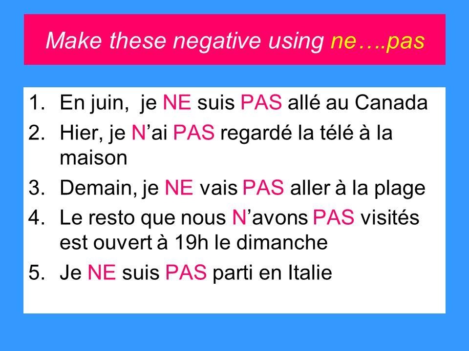 Make these negative using ne….pas 1.En juin, je NE suis PAS allé au Canada 2.Hier, je Nai PAS regardé la télé à la maison 3.Demain, je NE vais PAS aller à la plage 4.Le resto que nous Navons PAS visités est ouvert à 19h le dimanche 5.Je NE suis PAS parti en Italie