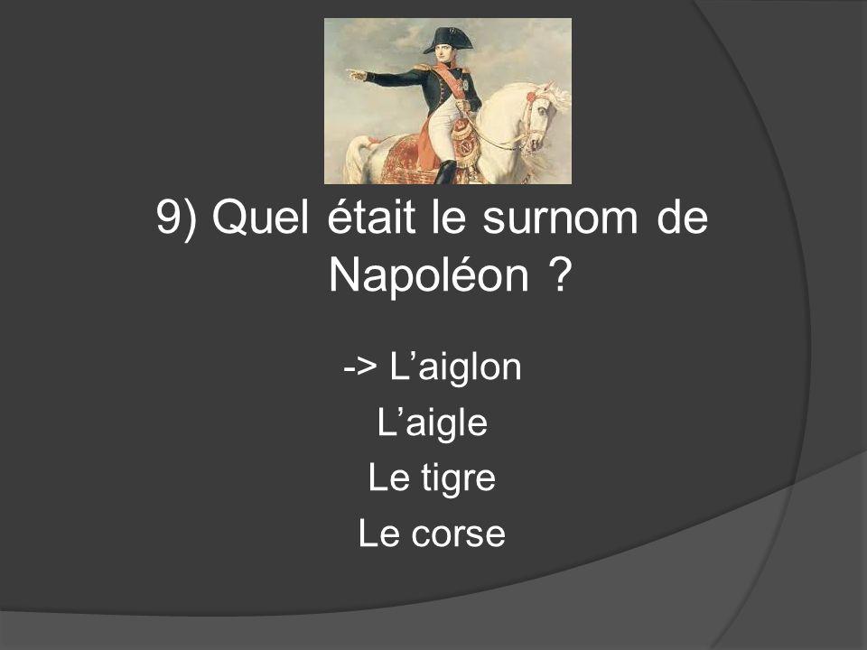 9) Quel était le surnom de Napoléon ? -> Laiglon Laigle Le tigre Le corse
